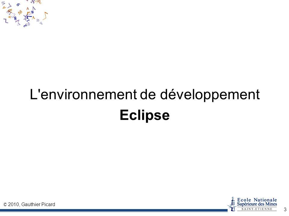 © 2010, Gauthier Picard 4 Origine du projet Eclipse Eclipse a été créé par OTI (filiale d IBM), responsable des environnements de développement intégrés (IDE) Issu de l environnement VisualAge (Java/SmallTalk) Historique Avril 1999début d Eclipse, interne à OTI/IBM Octobre 2001Première version stable Eclipse 1.0 Novembre 2001IBM «donne» Eclipse sous licence OpenSource Juin 2002Eclipse 2.0 Juin 2004Eclipse 3.0...… Juin 2009Eclipse 3.5 « Galileo »