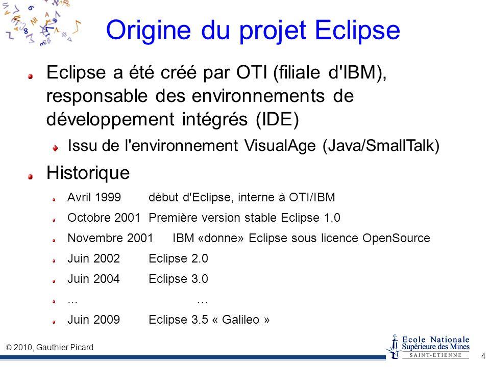 © 2010, Gauthier Picard 4 Origine du projet Eclipse Eclipse a été créé par OTI (filiale d'IBM), responsable des environnements de développement intégr