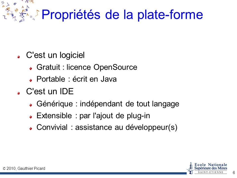 © 2010, Gauthier Picard 6 Propriétés de la plate-forme C'est un logiciel Gratuit : licence OpenSource Portable : écrit en Java C'est un IDE Générique