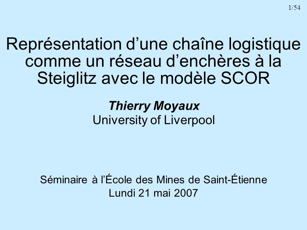 1/54 Représentation dune chaîne logistique comme un réseau denchères à la Steiglitz avec le modèle SCOR Thierry Moyaux University of Liverpool Séminai