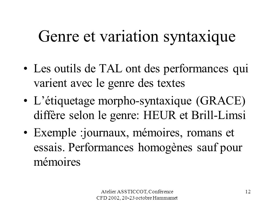 Atelier ASSTICCOT, Conférence CFD 2002, 20-23 octobre Hammamet 12 Genre et variation syntaxique Les outils de TAL ont des performances qui varient ave