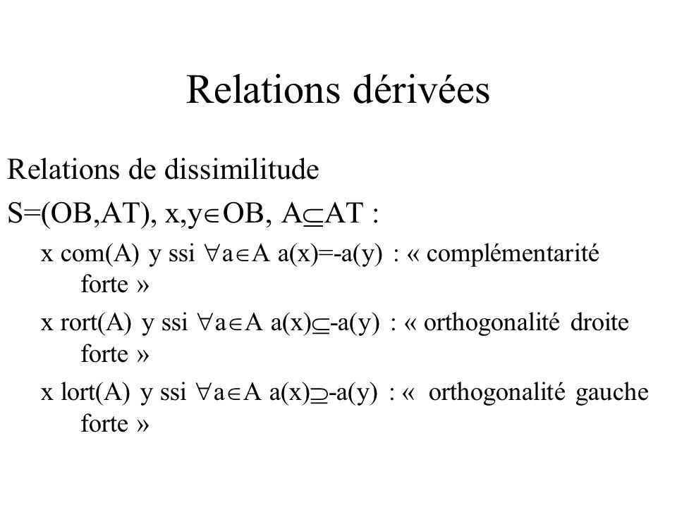 Relations dérivées Relations de dissimilitude S=(OB,AT), x,y OB, A AT : x com(A) y ssi a A a(x)=-a(y) : « complémentarité forte » x rort(A) y ssi a A a(x) -a(y) : « orthogonalité droite forte » x lort(A) y ssi a A a(x) -a(y) : « orthogonalité gauche forte »