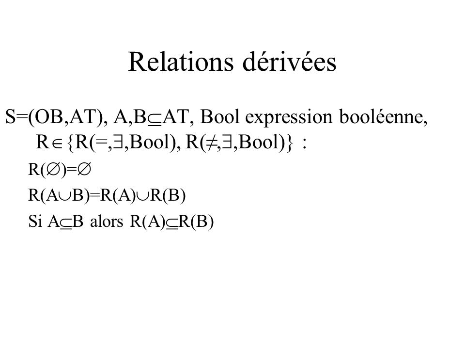 Relations dérivées S=(OB,AT), A,B AT, Bool expression booléenne, R {R(=,,Bool), R(,,Bool)} : R( )= R(A B)=R(A) R(B) Si A B alors R(A) R(B)