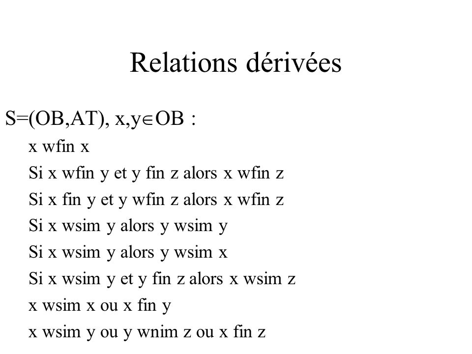 Relations dérivées S=(OB,AT), x,y OB : x wfin x Si x wfin y et y fin z alors x wfin z Si x fin y et y wfin z alors x wfin z Si x wsim y alors y wsim y