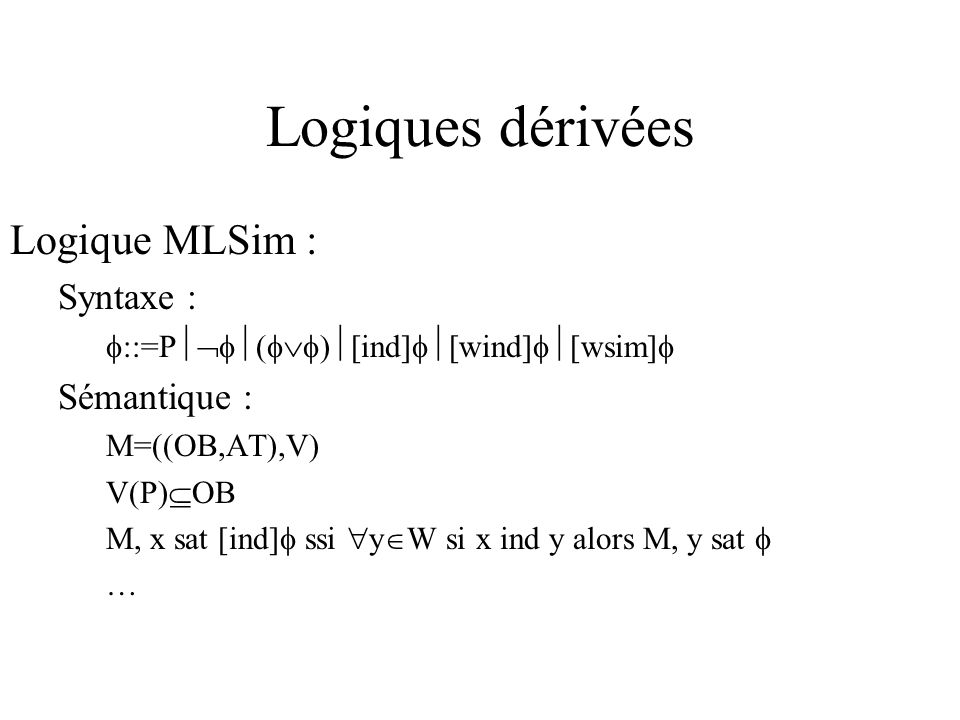 Logiques dérivées REL : Syntaxe : Bool::=e -Bool (Bool Bool) ::=ind(Bool) ( ) ::=P ( ) [ ] Sémantique : M=((OB,AT),V) V(e) AT V(P) OB R(ind(Bool))=ind(V(Bool)) R( )=R( ) R( ) M, x sat [ ] ssi y W si x R( ) y alors M, y sat