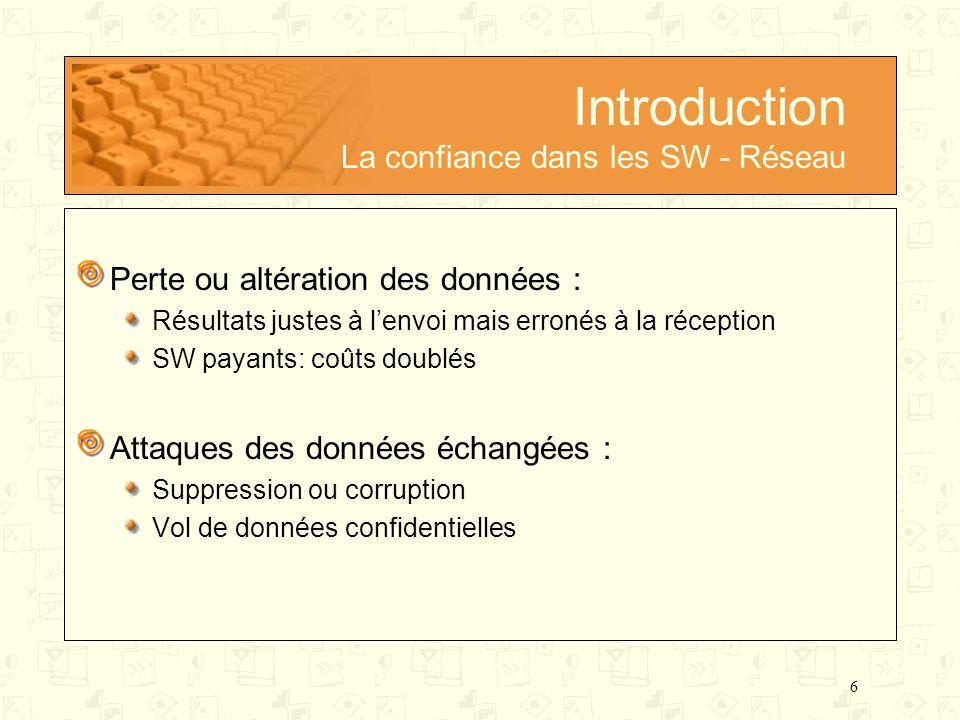 6 Introduction La confiance dans les SW - Réseau Perte ou altération des données : Résultats justes à lenvoi mais erronés à la réception SW payants: c