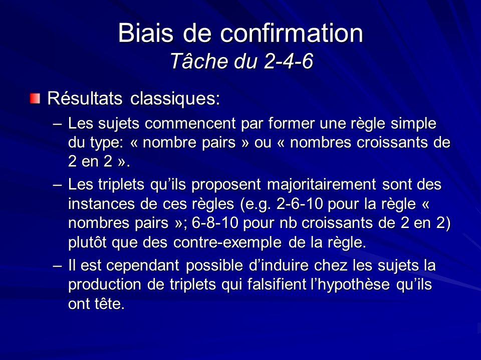 Biais de confirmation Tâche du 2-4-6 Résultats classiques: –Les sujets commencent par former une règle simple du type: « nombre pairs » ou « nombres c