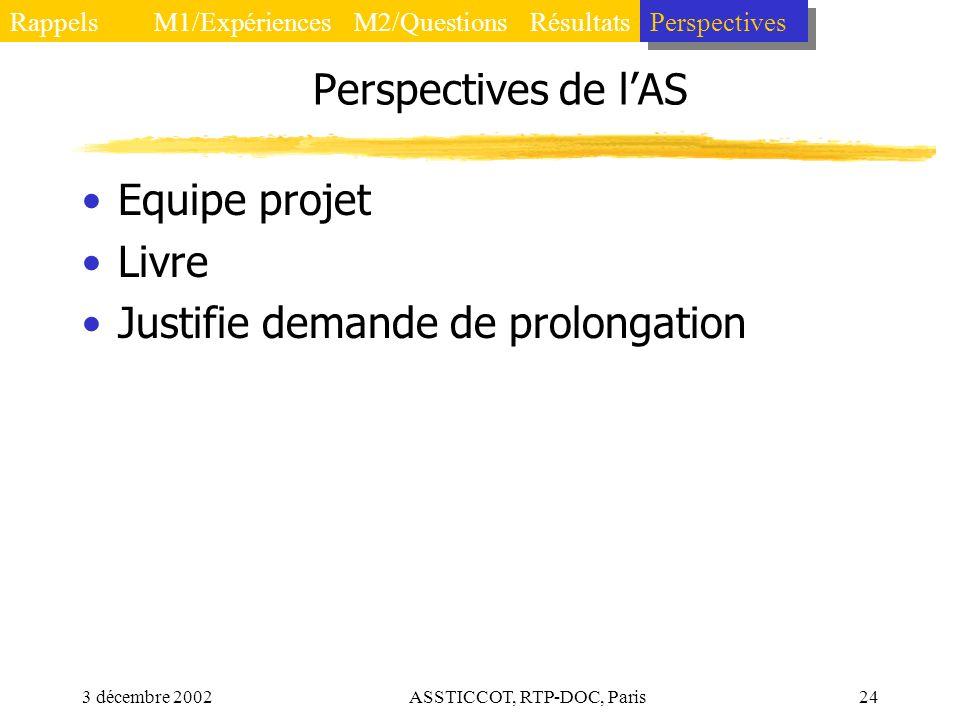 3 décembre 2002ASSTICCOT, RTP-DOC, Paris24 Perspectives de lAS Equipe projet Livre Justifie demande de prolongation Rappels Perspectives RésultatsM2/Q