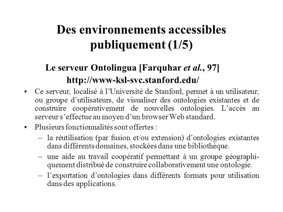Des environnements accessibles publiquement (1/5) Le serveur Ontolingua [Farquhar et al., 97] http://www-ksl-svc.stanford.edu/ Ce serveur, localisé à