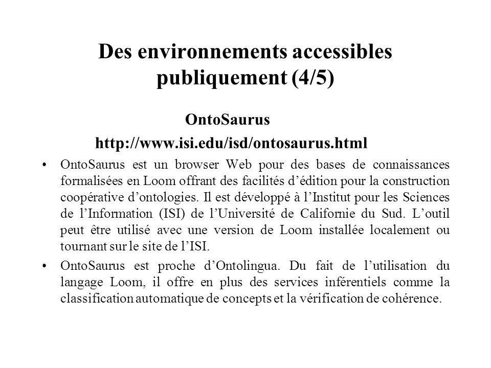 Des environnements accessibles publiquement (4/5) OntoSaurus http://www.isi.edu/isd/ontosaurus.html OntoSaurus est un browser Web pour des bases de co