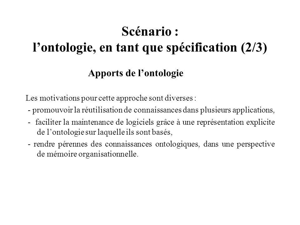 Scénario : lontologie, en tant que spécification (2/3) Apports de lontologie Les motivations pour cette approche sont diverses : - promouvoir la réuti
