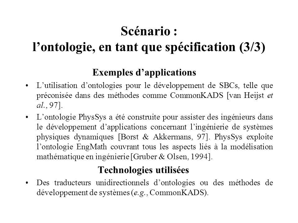 Scénario : lontologie, en tant que spécification (3/3) Exemples dapplications Lutilisation dontologies pour le développement de SBCs, telle que précon