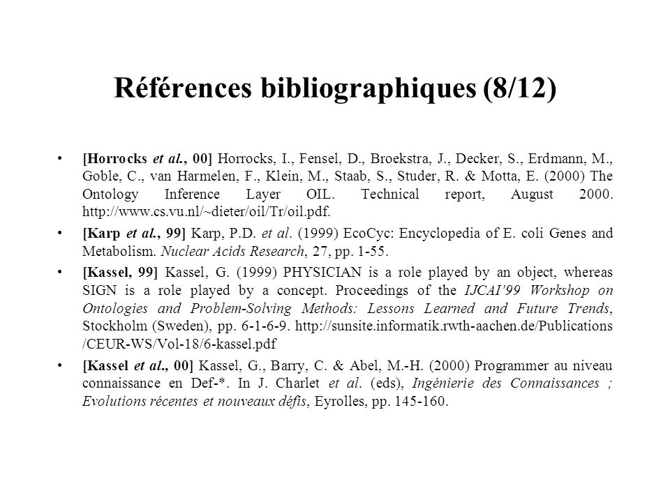 Références bibliographiques (8/12) [Horrocks et al., 00] Horrocks, I., Fensel, D., Broekstra, J., Decker, S., Erdmann, M., Goble, C., van Harmelen, F.