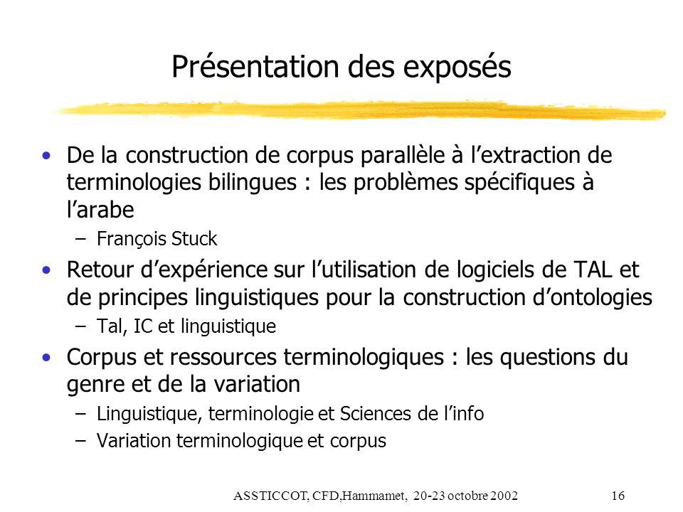 ASSTICCOT, CFD,Hammamet, 20-23 octobre 200216 Présentation des exposés De la construction de corpus parallèle à lextraction de terminologies bilingues