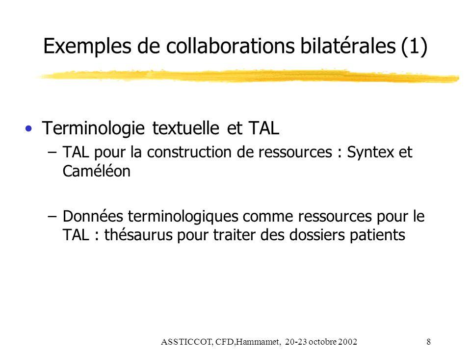 ASSTICCOT, CFD,Hammamet, 20-23 octobre 20028 Exemples de collaborations bilatérales (1) Terminologie textuelle et TAL –TAL pour la construction de res
