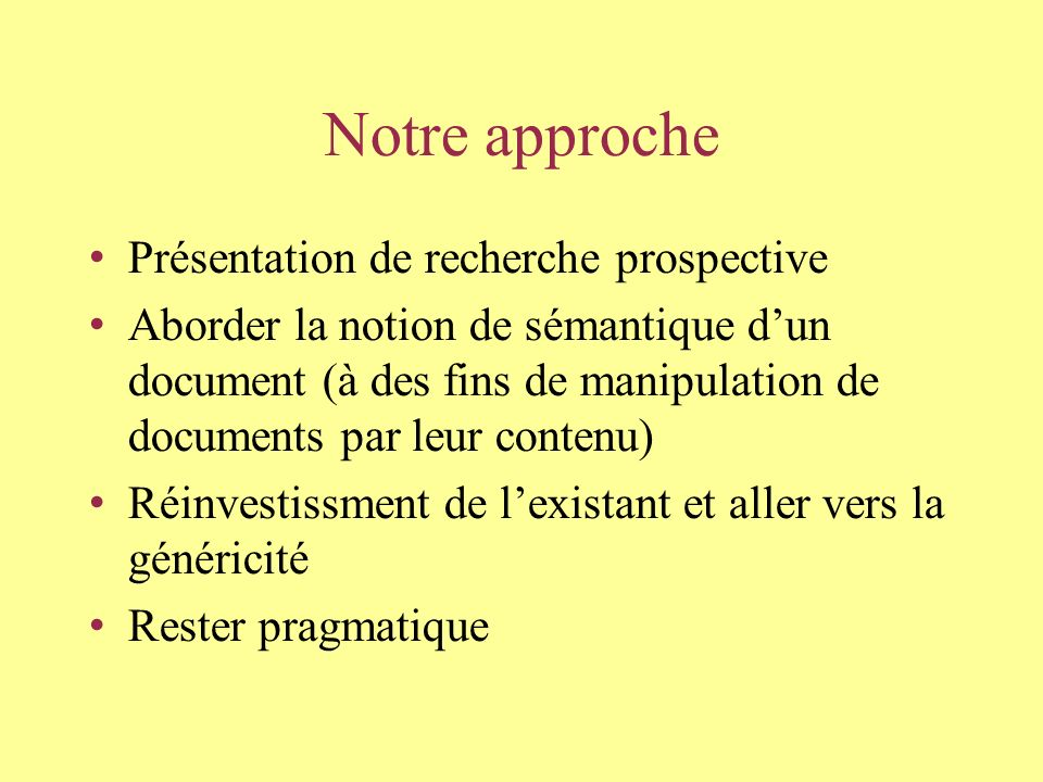 Notre approche Présentation de recherche prospective Aborder la notion de sémantique dun document (à des fins de manipulation de documents par leur contenu) Réinvestissment de lexistant et aller vers la généricité Rester pragmatique