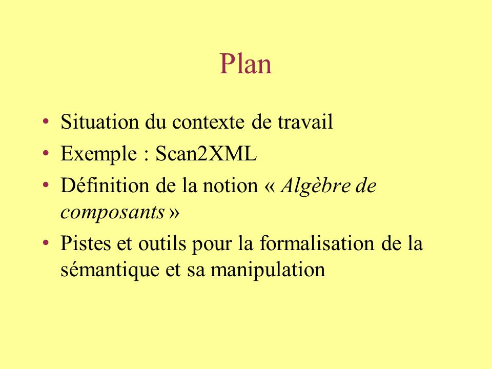 Plan Situation du contexte de travail Exemple : Scan2XML Définition de la notion « Algèbre de composants » Pistes et outils pour la formalisation de la sémantique et sa manipulation