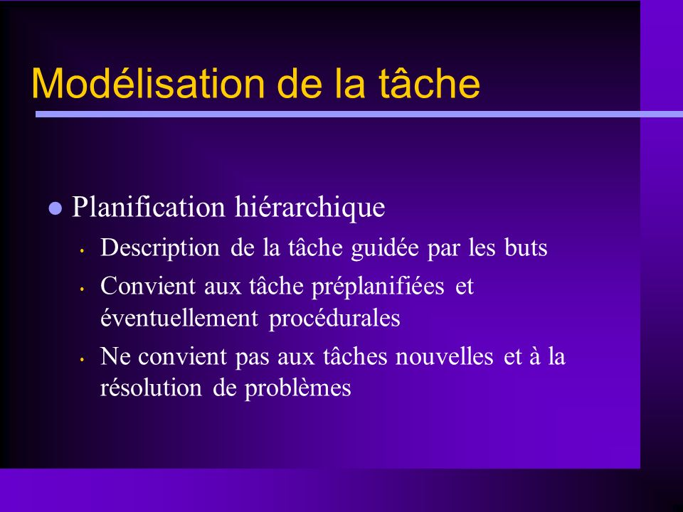 Modélisation de la tâche Planification hiérarchique Description de la tâche guidée par les buts Convient aux tâche préplanifiées et éventuellement pro