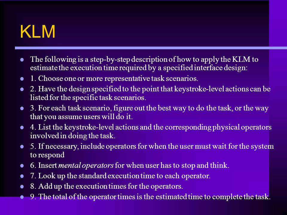KLM The following is a step-by-step description of how to apply the KLM to estimate the execution time required by a specified interface design: 1. Ch