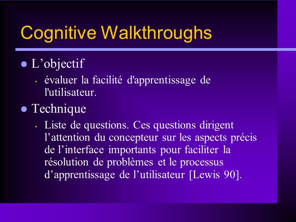 Cognitive Walkthroughs Lobjectif évaluer la facilité d'apprentissage de l'utilisateur. Technique Liste de questions. Ces questions dirigent lattention