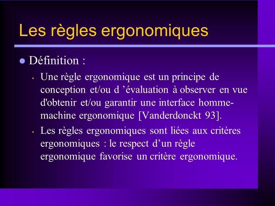 Les règles ergonomiques Définition : Une règle ergonomique est un principe de conception et/ou d évaluation à observer en vue d'obtenir et/ou garantir