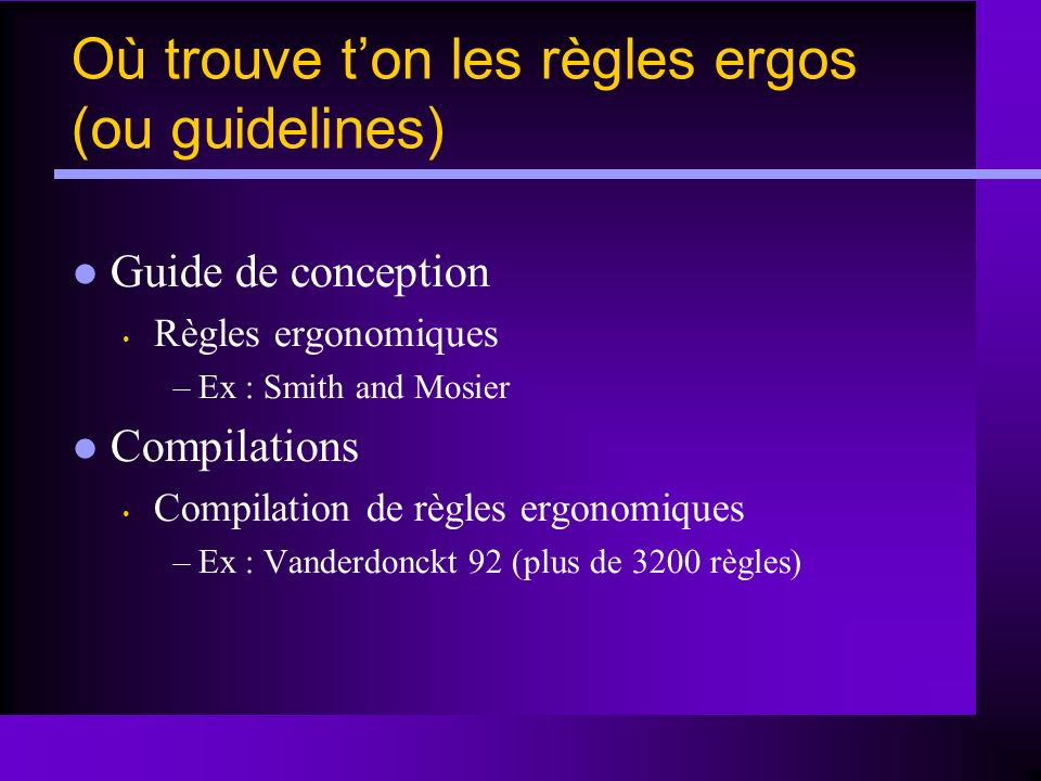 Guide de conception Règles ergonomiques –Ex : Smith and Mosier Compilations Compilation de règles ergonomiques –Ex : Vanderdonckt 92 (plus de 3200 règ