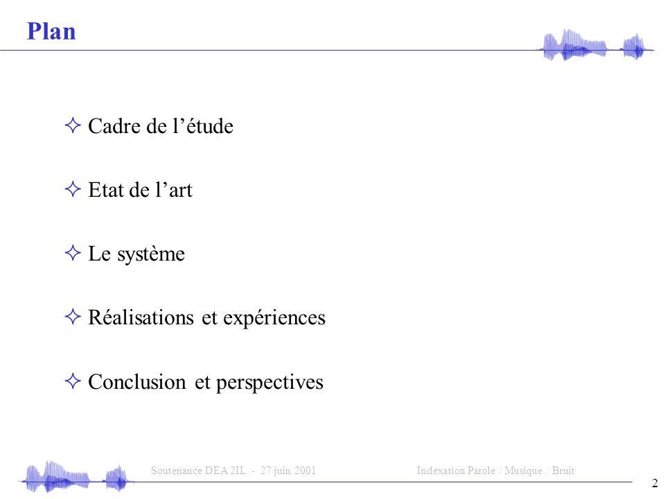 2 Soutenance DEA 2IL - 27 juin 2001Indexation Parole / Musique / Bruit Plan Cadre de létude Etat de lart Le système Réalisations et expériences Conclusion et perspectives