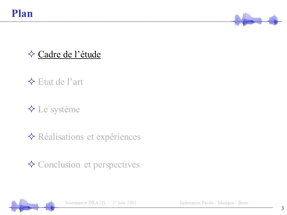 3 Soutenance DEA 2IL - 27 juin 2001Indexation Parole / Musique / Bruit Plan Cadre de létude Etat de lart Le système Réalisations et expériences Conclusion et perspectives