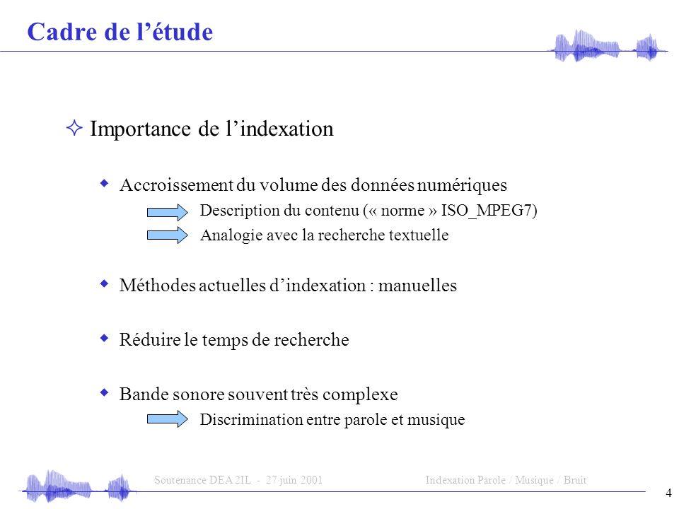 4 Soutenance DEA 2IL - 27 juin 2001Indexation Parole / Musique / Bruit Cadre de létude Importance de lindexation Accroissement du volume des données n