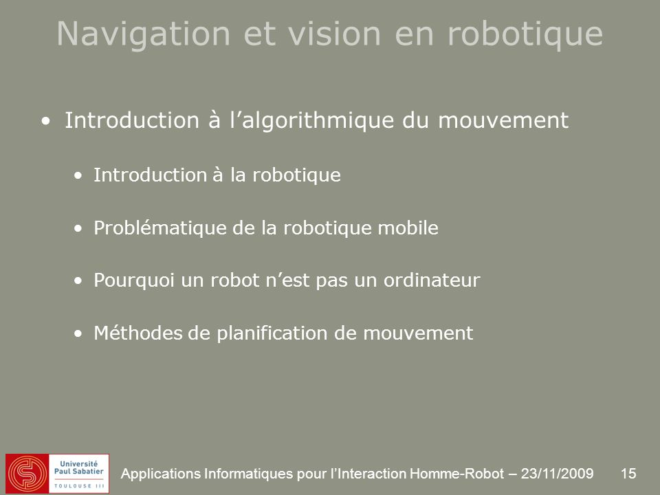 15 Applications Informatiques pour lInteraction Homme-Robot – 23/11/2009 Introduction à lalgorithmique du mouvement Introduction à la robotique Problématique de la robotique mobile Pourquoi un robot nest pas un ordinateur Méthodes de planification de mouvement Navigation et vision en robotique