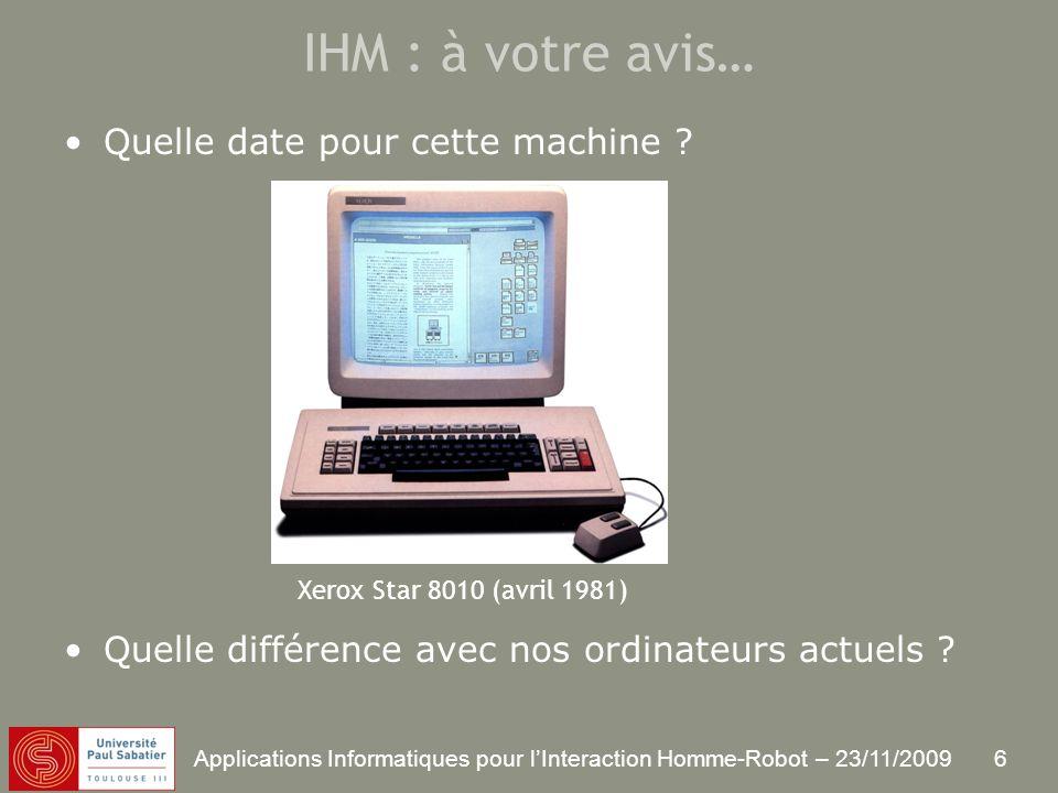 6 Applications Informatiques pour lInteraction Homme-Robot – 23/11/2009 IHM : à votre avis… Quelle date pour cette machine .