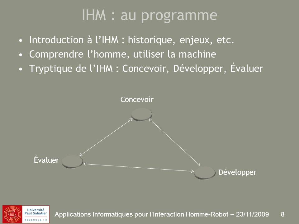 8 Applications Informatiques pour lInteraction Homme-Robot – 23/11/2009 IHM : au programme Introduction à lIHM : historique, enjeux, etc.