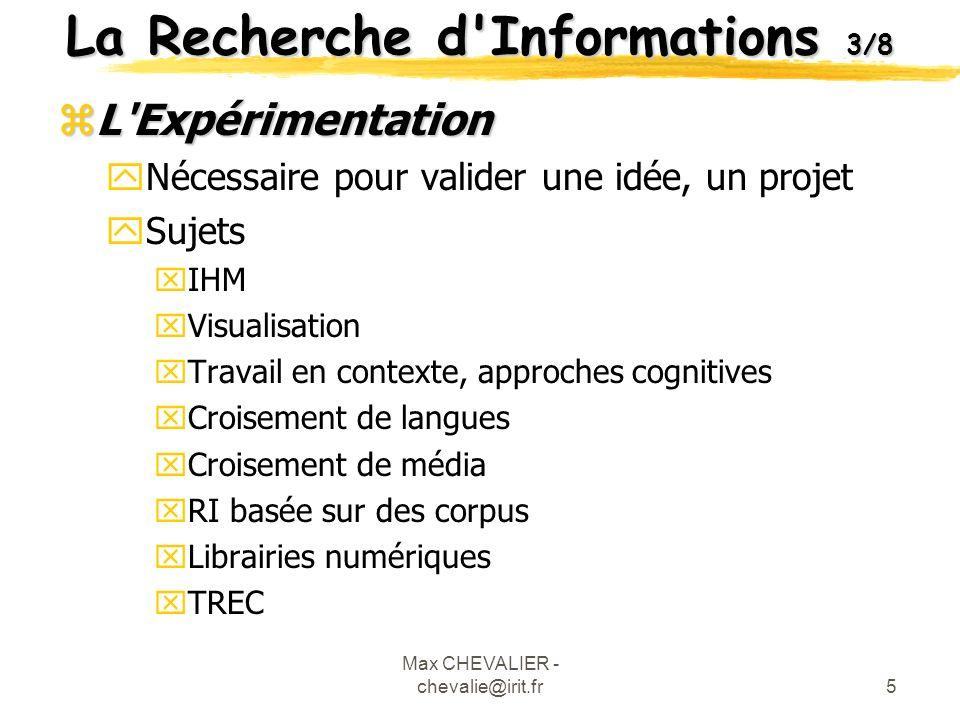 Max CHEVALIER - chevalie@irit.fr6 La Recherche d Informations 4/8 zLa Pratique yPermet d apprécier le comportement de l utilisateur en « grandeur nature » yPour le Web, l étude pratique est aussi importante que l expérimentation ySujets xPublication électronique xRI orientée tâche xExploration des données (data mining) xDécouverte de connaissance xApprentissage des distances (distance Learning)
