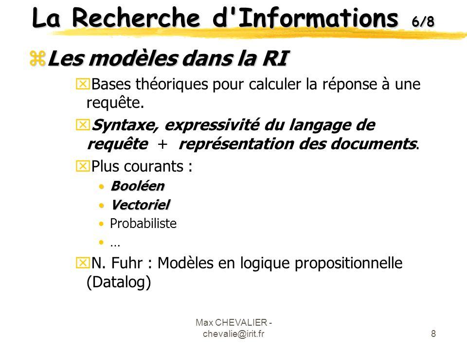 Max CHEVALIER - chevalie@irit.fr9 La Recherche d Informations 7/8 zModèle Booléen xRepose sur les opérateurs booléens (et, ou, non) xPermet d établir des requêtes complexes xEn général : Réponse exacte (les réponses correspondent ou pas) Recherche ET Informations xEx de requête : Recherche ET Informations La réponse à cette requête ne seront que les documents qui possèdent à la fois les termes « Recherche » et « Informations »