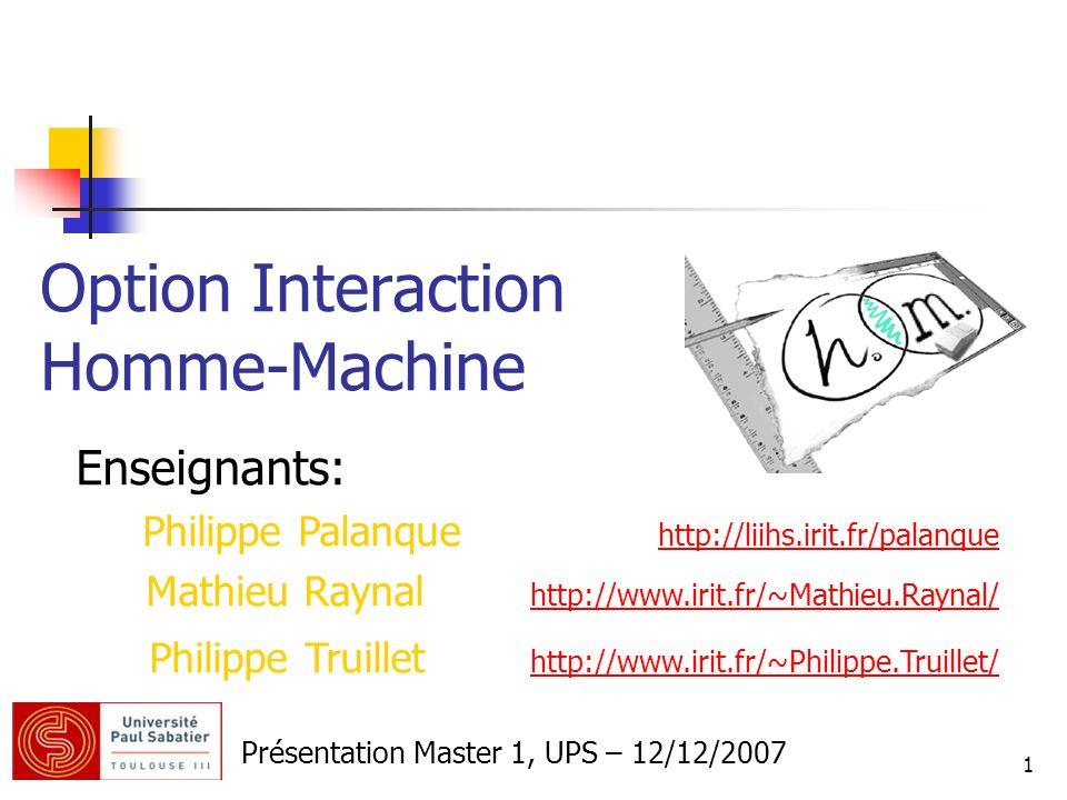 1 Option Interaction Homme-Machine Présentation Master 1, UPS – 12/12/2007 Enseignants: Philippe Palanque http://liihs.irit.fr/palanque http://liihs.i