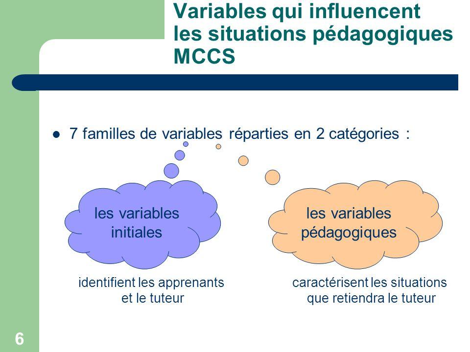 6 Variables qui influencent les situations pédagogiques MCCS 7 familles de variables réparties en 2 catégories : identifient les apprenants et le tuteur caractérisent les situations que retiendra le tuteur les variables initiales les variables pédagogiques