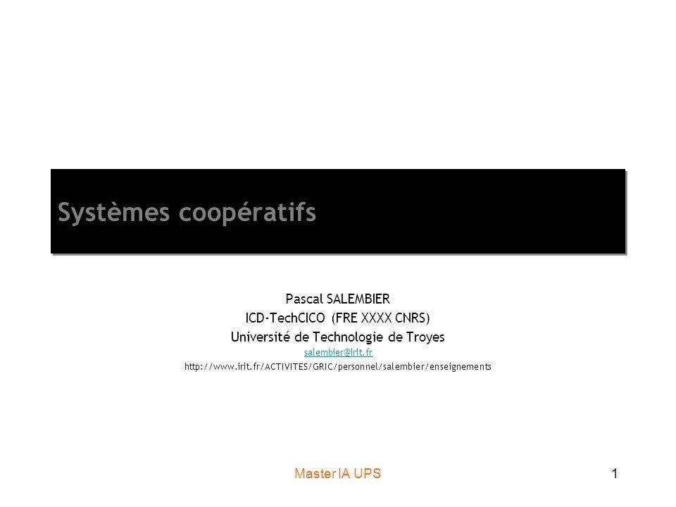 Master IA UPS12 Un point de terminologie… Coopération : partager et répartir le travail Coordination : respecter des pré-requis dans des tâches interdépendantes Collaboration : mise en commun de compétences complémentaires