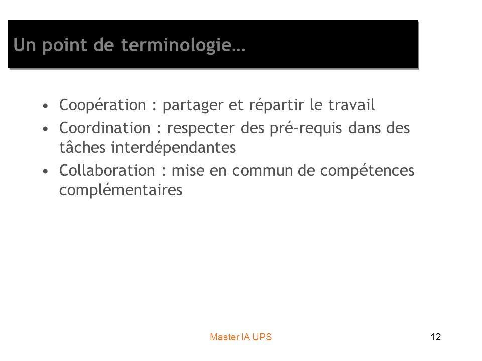 Master IA UPS12 Un point de terminologie… Coopération : partager et répartir le travail Coordination : respecter des pré-requis dans des tâches interd