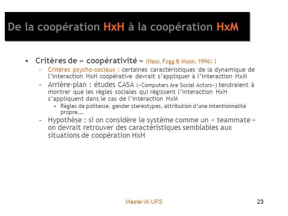 Master IA UPS23 De la coopération HxH à la coopération HxM Critères de « coopérativité » (Nass, Fogg & Moon, 1996) : –Critères psycho-sociaux : certaines caractéristiques de la dynamique de linteraction HxH coopérative devrait sappliquer à linteraction HxM –Arrière-plan : études CASA («Computers Are Social Actors») tendraient à montrer que les règles sociales qui régissent linteraction HxH sappliquent dans le cas de linteraction HxM Règles de politesse, gender stereotypes, attribution dune intentionnalité propre,… –Hypothèse : si on considère le système comme un « teammate » on devrait retrouver des caractéristiques semblables aux situations de coopération HxH