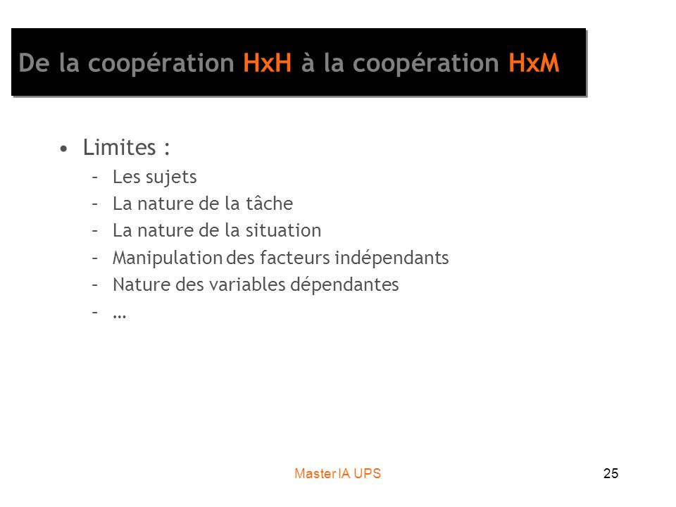 Master IA UPS25 De la coopération HxH à la coopération HxM Limites : –Les sujets –La nature de la tâche –La nature de la situation –Manipulation des facteurs indépendants –Nature des variables dépendantes –…