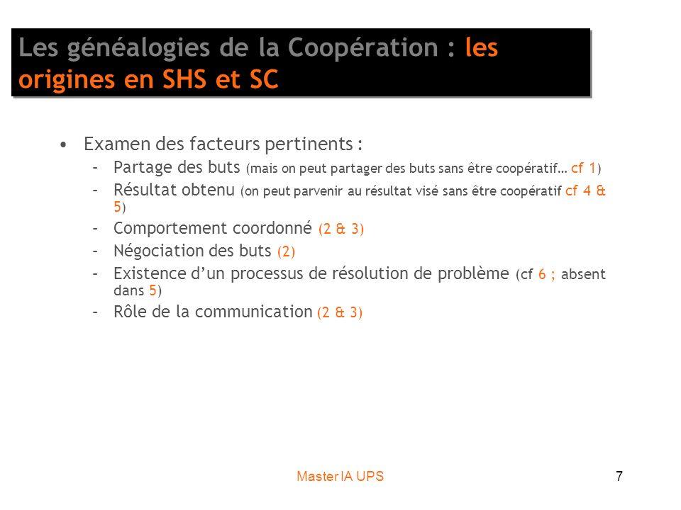 Master IA UPS7 Les généalogies de la Coopération : les origines en SHS et SC Examen des facteurs pertinents : –Partage des buts (mais on peut partager des buts sans être coopératif… cf 1 ) –Résultat obtenu (on peut parvenir au résultat visé sans être coopératif cf 4 & 5 ) –Comportement coordonné (2 & 3) –Négociation des buts (2) –Existence dun processus de résolution de problème (cf 6 ; absent dans 5) –Rôle de la communication (2 & 3)
