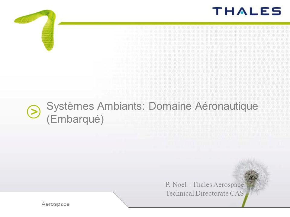 > Aerospace Systèmes Ambiants: Domaine Aéronautique (Embarqué) P. Noel - Thales Aerospace Technical Directorate CAS