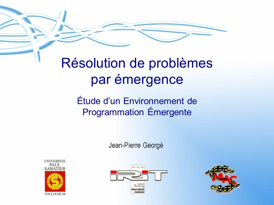 Résolution de problèmes par émergence Étude dun Environnement de Programmation Émergente Jean-Pierre Georgé