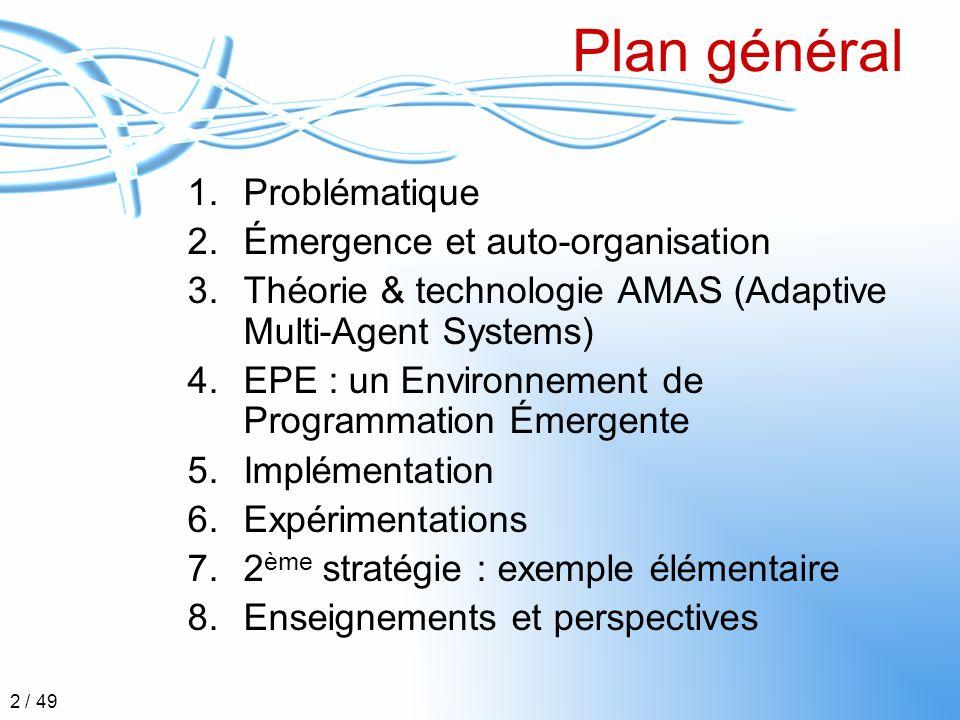 Problématique Émergence et auto-organisation Théorie AMAS EPE Implémentation Expérimentations Exemple élémentaire Enseignements et perspectives 3 / 49 Partie 1 Problématique