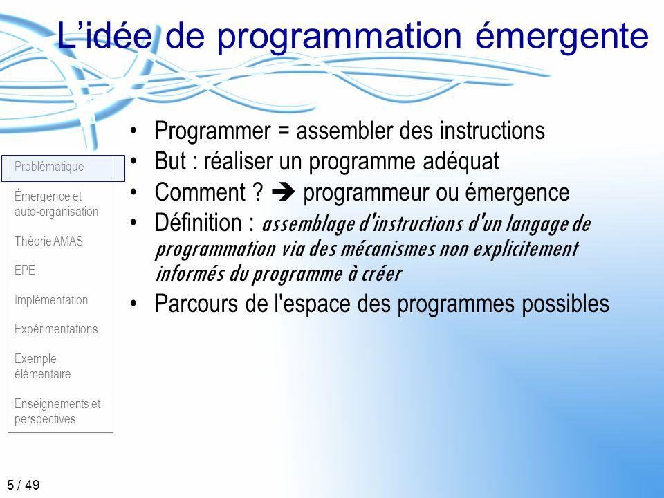 Problématique Émergence et auto-organisation Théorie AMAS EPE Implémentation Expérimentations Exemple élémentaire Enseignements et perspectives 6 / 49 Résolution de problèmes par émergence Problème quelconque Entités quelconques Plus haut niveau Plus informé .