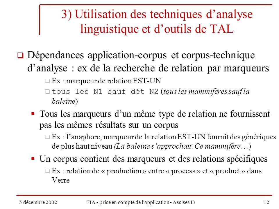 5 décembre 2002TIA - prise en compte de l application - Assises I312 3) Utilisation des techniques danalyse linguistique et doutils de TAL Dépendances application-corpus et corpus-technique danalyse : ex de la recherche de relation par marqueurs Ex : marqueur de relation EST-UN tous les N1 sauf dét N2 (tous les mammifères sauf la baleine) Tous les marqueurs dun même type de relation ne fournissent pas les mêmes résultats sur un corpus Ex : lanaphore, marqueur de la relation EST-UN fournit des génériques de plus haut niveau (La baleine sapprochait.