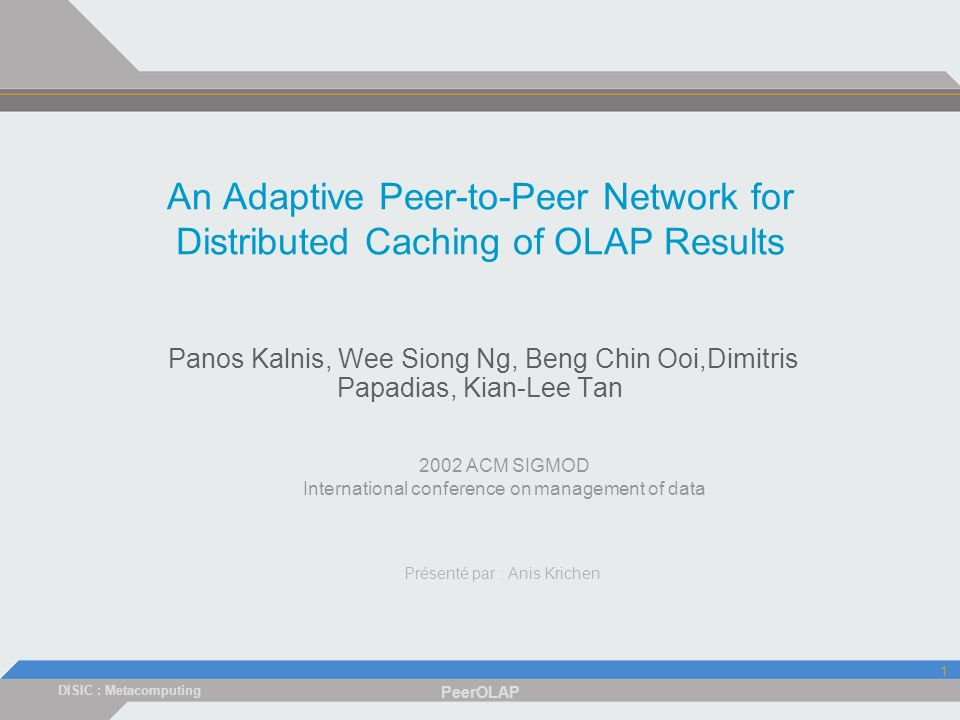 DISIC : Metacomputing PeerOLAP 1 An Adaptive Peer-to-Peer Network for Distributed Caching of OLAP Results Panos Kalnis, Wee Siong Ng, Beng Chin Ooi,Dimitris Papadias, Kian-Lee Tan 2002 ACM SIGMOD International conference on management of data Présenté par : Anis Krichen