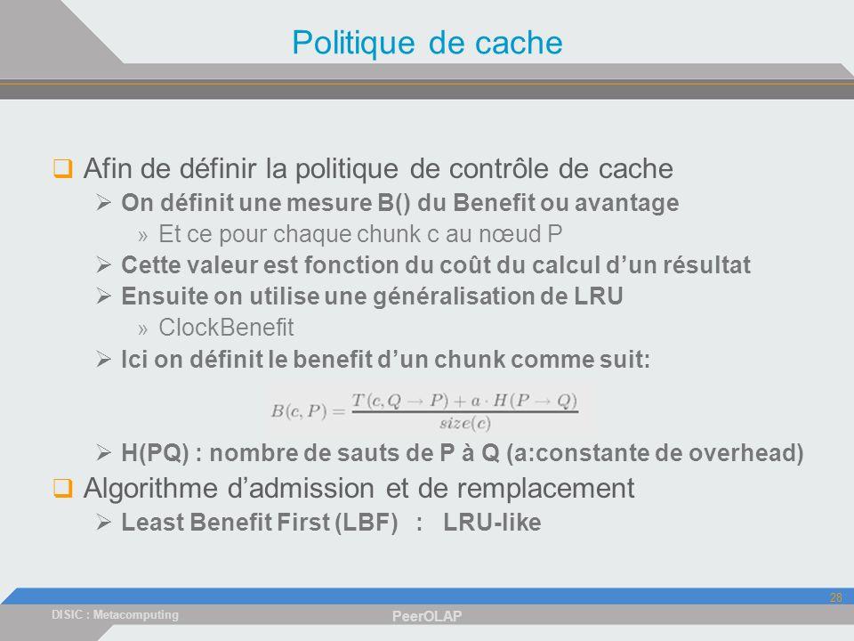 DISIC : Metacomputing PeerOLAP 28 Politique de cache Afin de définir la politique de contrôle de cache On définit une mesure B() du Benefit ou avantage » Et ce pour chaque chunk c au nœud P Cette valeur est fonction du coût du calcul dun résultat Ensuite on utilise une généralisation de LRU » ClockBenefit Ici on définit le benefit dun chunk comme suit: H(PQ) : nombre de sauts de P à Q (a:constante de overhead) Algorithme dadmission et de remplacement Least Benefit First (LBF) : LRU-like