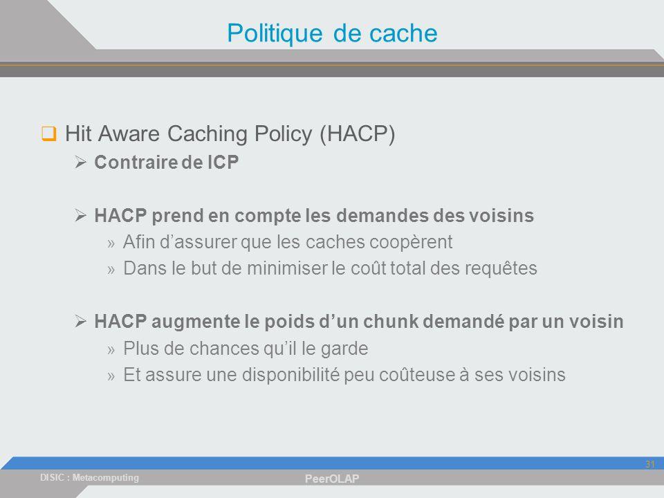 DISIC : Metacomputing PeerOLAP 31 Politique de cache Hit Aware Caching Policy (HACP) Contraire de ICP HACP prend en compte les demandes des voisins » Afin dassurer que les caches coopèrent » Dans le but de minimiser le coût total des requêtes HACP augmente le poids dun chunk demandé par un voisin » Plus de chances quil le garde » Et assure une disponibilité peu coûteuse à ses voisins