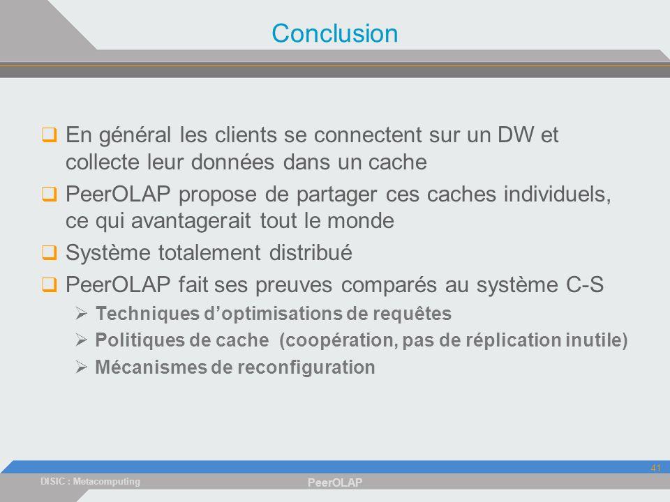 DISIC : Metacomputing PeerOLAP 41 Conclusion En général les clients se connectent sur un DW et collecte leur données dans un cache PeerOLAP propose de partager ces caches individuels, ce qui avantagerait tout le monde Système totalement distribué PeerOLAP fait ses preuves comparés au système C-S Techniques doptimisations de requêtes Politiques de cache (coopération, pas de réplication inutile) Mécanismes de reconfiguration